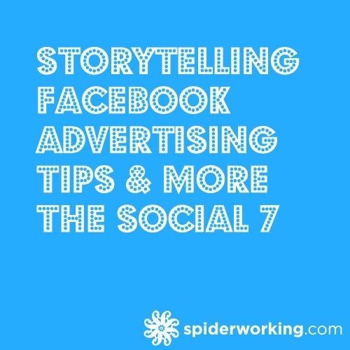 Storytelling, Facebook Advertising Tips & More – The Social 7