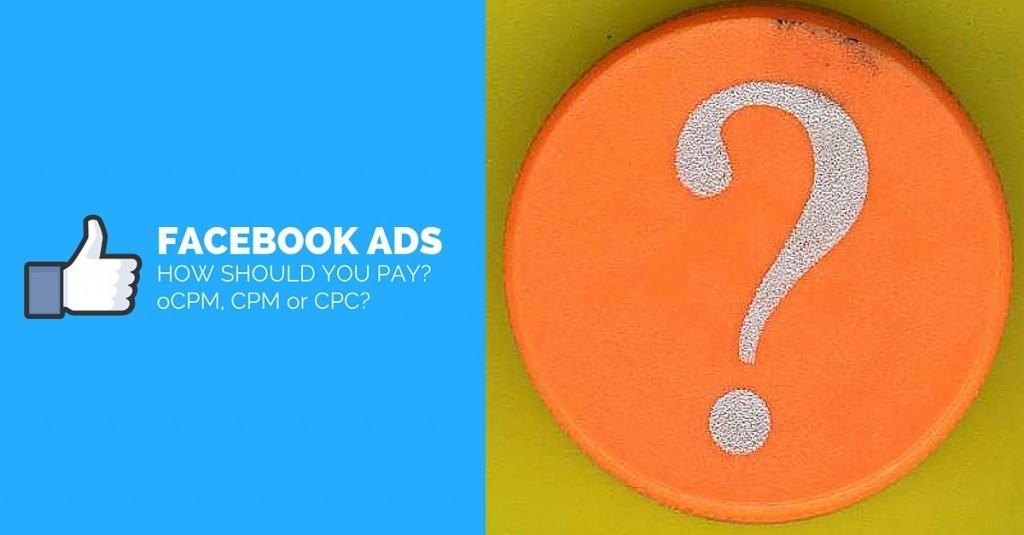 How Should You Pay For Your Facebook Ad? oCPM, CPM or CPC