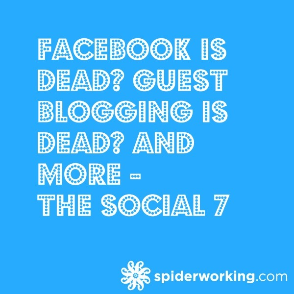Facebook Is Dead? Guest Blogging Is Dead? And More – The Social 7