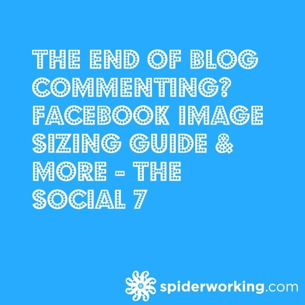 The End Of Blog Commenting? Facebook Image Sizing Guide & More – The Social 7