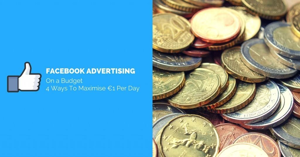 Facebook Advertising On A Budget - 4 Ways To Maximise €1 Per Day