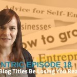 Could Your Blog Titles Be Losing You Readers? – Blogcentric #18