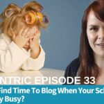 How Do You Find Time To Blog When Your Schedule Is Ridiculously Busy? – Blogcentric #33