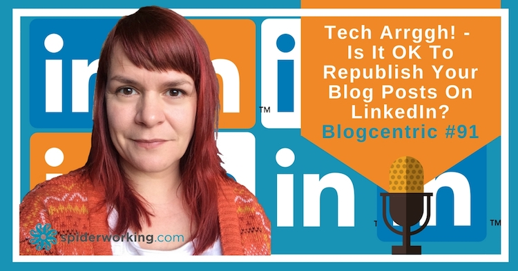 Argh Tech: Is It OK To Republish Your Blog Posts On LinkedIn, Medium and Facebook? – Blogcentric #91