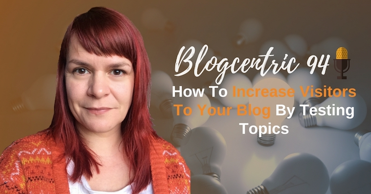 How To Increase Visitors To Your Blog By Testing Topics – Blogcentric #94
