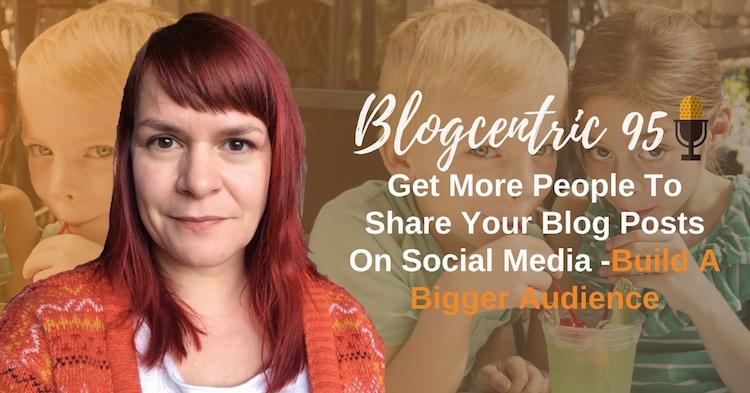 Get More Social Media Shares On Your Blog Posts On Social Media -Build A Bigger Audience