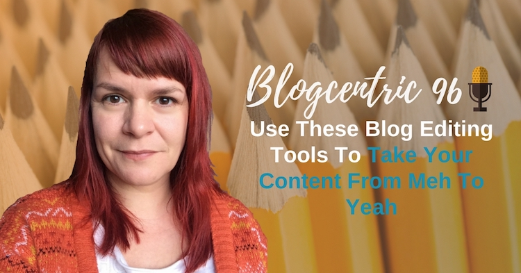Use These Blog Editing Tools To Take Your Content From Meh To Yeah
