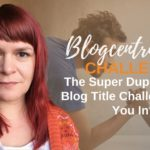 The Super Duper Catchy Blog Title Challenge - Are You In? - Blogcentric #98