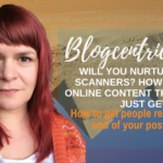 Will You Nurture Your Scanners? How To Write Online Content That People Just Get - Blogcentric #104