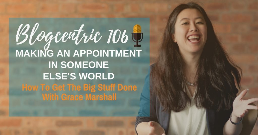 Making An Appointment In Someone Else's World: How To Get The Big Stuff Done – Blogcentric #106