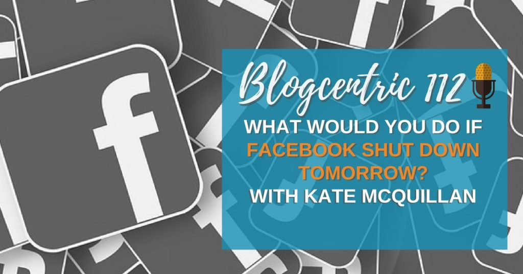 What Would You Do If Facebook Shut Down Tomorrow? Blogcentric #112