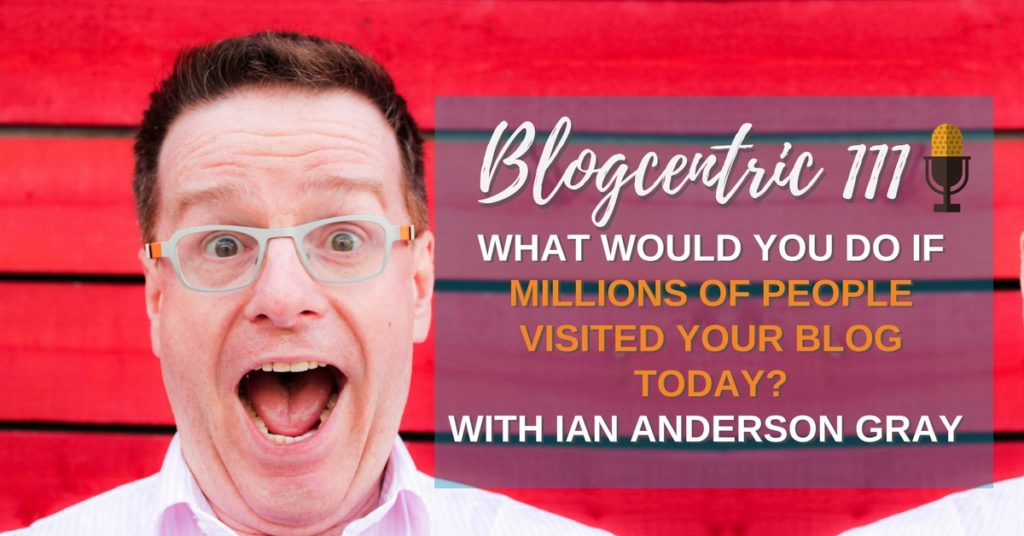 What Would You Do If Millions Of People Visited Your Blog Today? An Interview With Ian Anderson Gray – Blogcentric #111