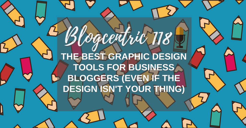 The Best Graphic Design Tools For Business Bloggers (Even if design isn't your thing) – Blogcentric #118