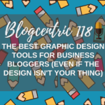 The Best Graphic Design Tools For Business Bloggers (Even if design isn't your thing) - Blogcentric #118