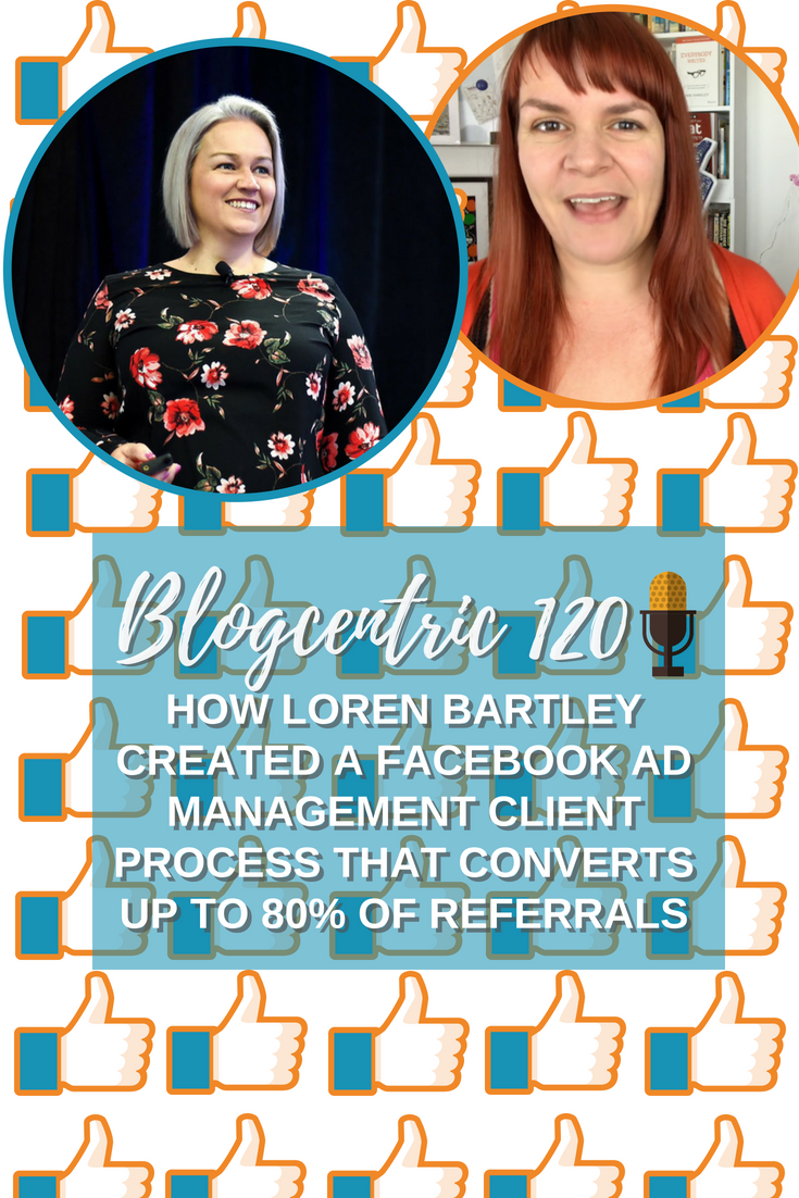 How Loren Bartley Created A Facebook Ad Management Client Process That Converts Up To 80% Of Referrals – Blogcentric #120