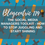 The Social Media Managers Toolkit: How To Stop Juggling And Start Shining - Blogcentric #119