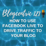 How To Use Facebook Live To Drive Traffic To Your Blog - Blogcentric 121