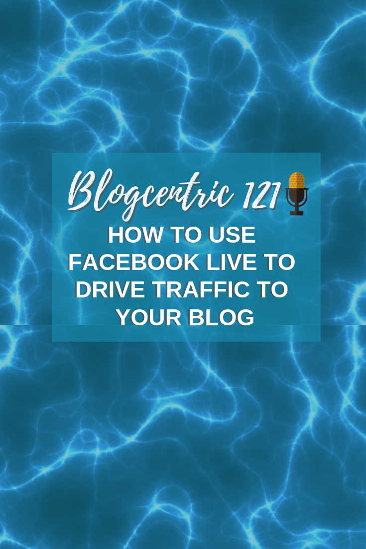 How To Use Facebook Live To Drive Traffic To Your Blog – Blogcentric 121
