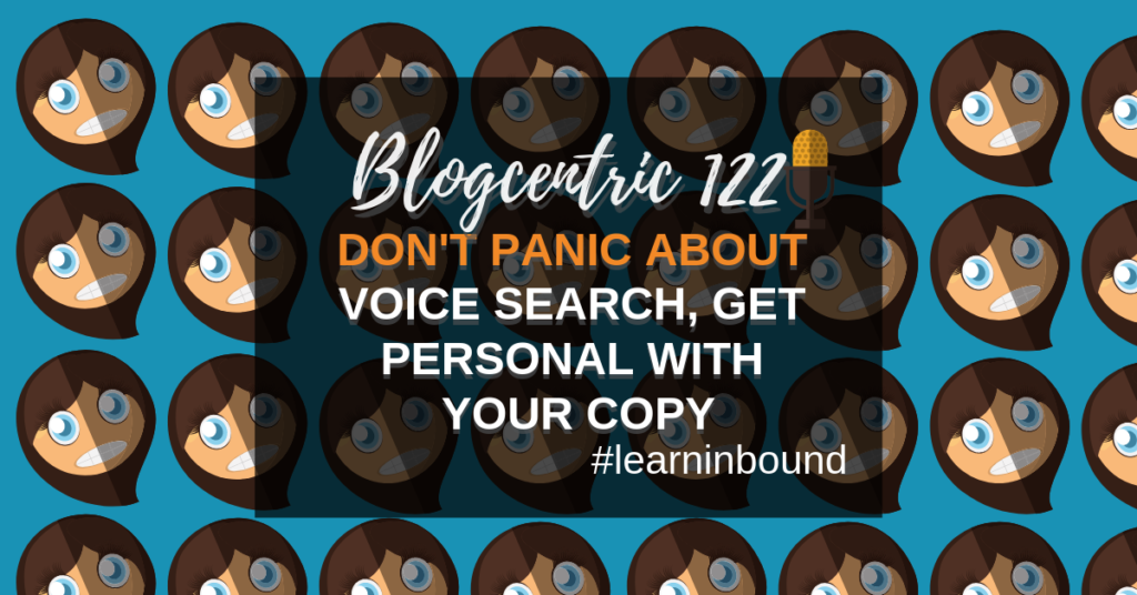 Don't Panic About Voice Search, Get Personal With Your Copy: The Learn Inbound Special – Blogcentric #122