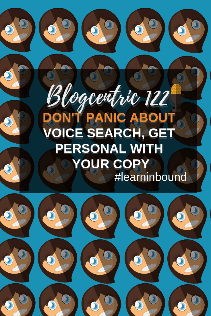 Don\'t Panic About Voice Search, Get Personal With Your Copy: The Learn Inbound Special - Blogcentric #122
