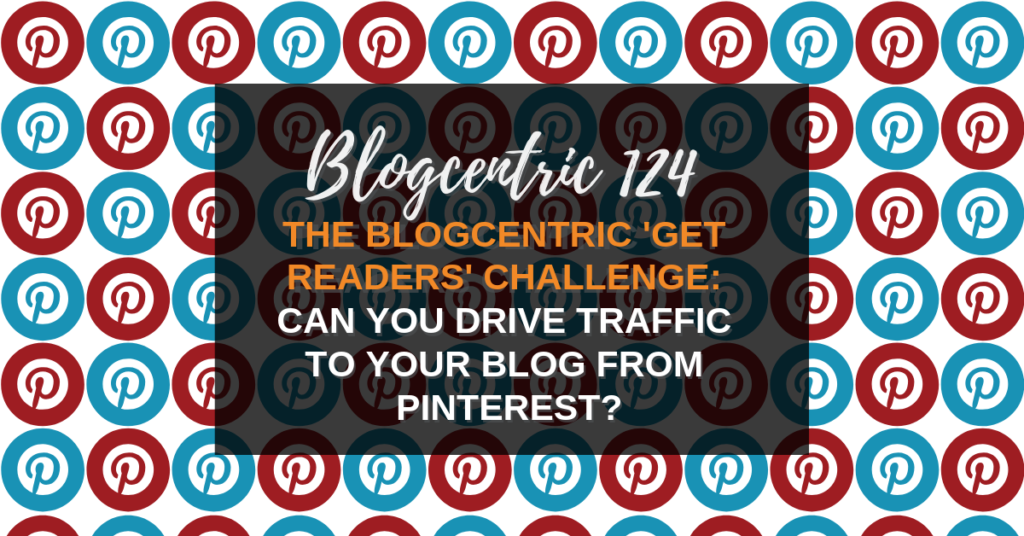 The Blogcentric 'Get Readers' Challenge: Can You Drive Traffic To Your Blog From Pinterest? – Blogcentric #124