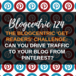 The Blogcentric 'Get Readers' Challenge: Can You Drive Traffic To Your Blog From Pinterest? - Blogcentric #124