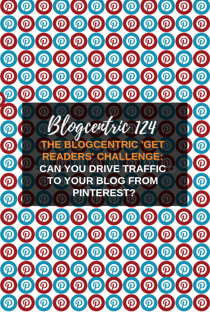 The Blogcentric \'Get Readers\' Challenge: Can You Drive Traffic To Your Blog From Pinterest? - Blogcentric #124
