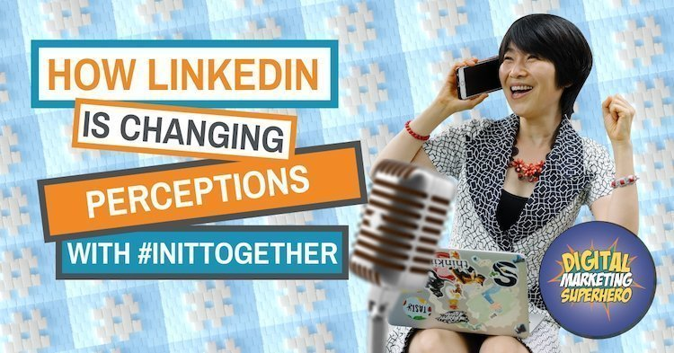How LinkedIn Is Changing Perceptions With #InItTogether -The Digital Marketing Superhero's Club Volume 1 Chapter 9
