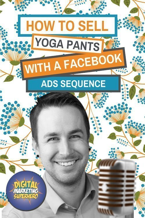 How To Sell Yoga Pants (and more) With A Facebook Ads Sequence – The Digital Marketing Superhero's Club Volume 1 Chapter 2