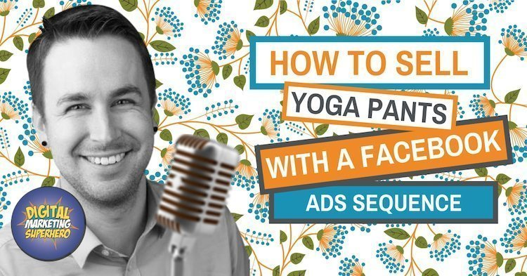 How To Sell Yoga Pants (and more) With A Facebook Ads Sequence – The Digital Marketing Superhero's Club Volume 1 Chapter 11