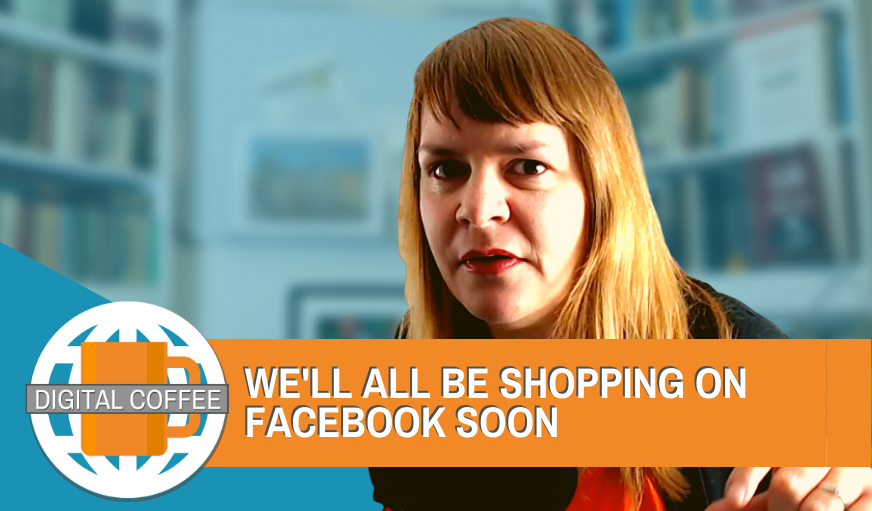 We'll All Be Shopping On Facebook Soon – The Digital Coffee 22nd May 2020